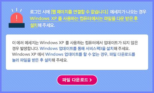 로그인 시에 [웹 페이지를 연결할 수 없습니다.] 메세지가 나오는 경우 Windows XP 를 사용하는 컴퓨터에서는 파일을 다운 받은 후 설치해 주세요. 이 에러 메세지는 Windows XP 를 사용하는 컴퓨터에서 업데이트가 되지 않은 경우 발생합니다. Windows 업데이트를 통해 서비스팩3을 설치해 주세요. Windows XP 에서 Windows 업데이트를 할 수 없는 경우, 파일 다운로드를 눌러 파일을 받은 후 설치해 주세요. [파일 다운로드]